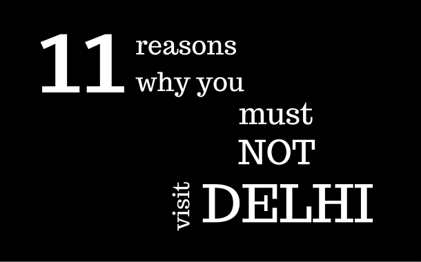 11 reasons why you must NOT visit Delhi.