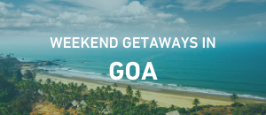 Weekend Getaways In Goa